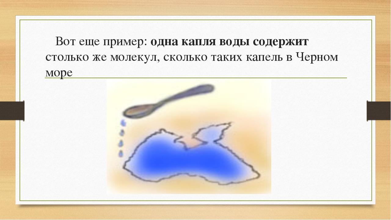 Вот еще пример: одна капля воды содержит столько же молекул, сколько таких к...
