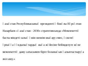 Қазақстан Республикасының президенті Әбішұлы Нұрсұлтан Назарбаев «Қазақстан -