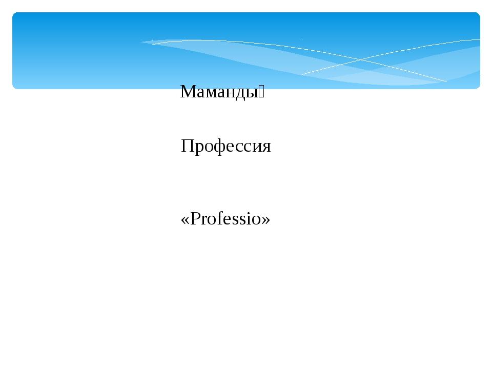 Мамандық Профессия «Professio»