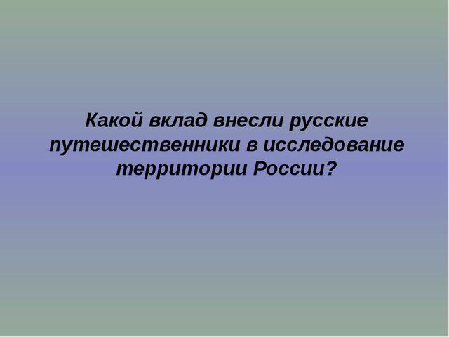 Какой вклад внесли русские путешественники в исследование территории России?