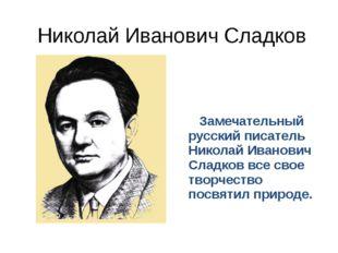 Николай Иванович Сладков Замечательный русский писатель Николай Иванович Слад