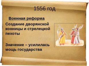 1556 год Военная реформа Создание дворянской конницы и стрелецкой пехоты Знач