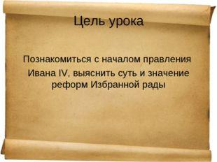 Цель урока Познакомиться с началом правления Ивана IV, выяснить суть и значен