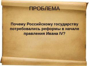 ПРОБЛЕМА Почему Российскому государству потребовались реформы в начале правле