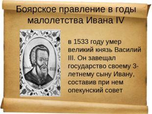 Боярское правление в годы малолетства Ивана IV в 1533 году умер великий князь