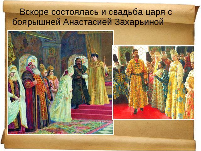 Вскоре состоялась и свадьба царя с боярышней Анастасией Захарьиной