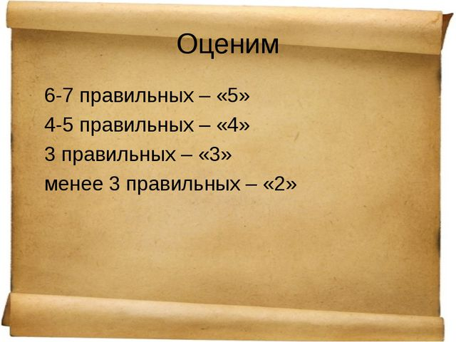 Оценим 6-7 правильных – «5» 4-5 правильных – «4» 3 правильных – «3» менее 3 п...