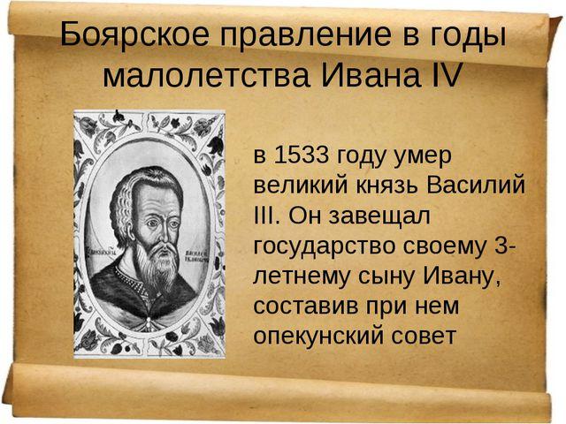 Боярское правление в годы малолетства Ивана IV в 1533 году умер великий князь...