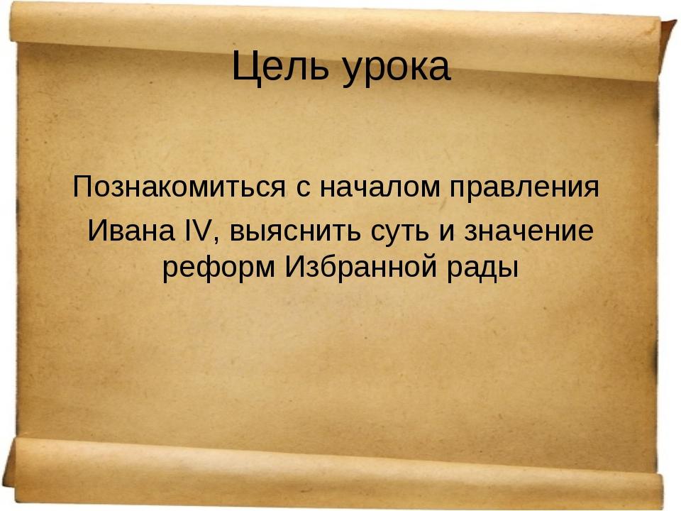 Цель урока Познакомиться с началом правления Ивана IV, выяснить суть и значен...