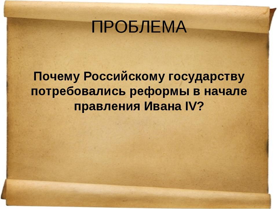 ПРОБЛЕМА Почему Российскому государству потребовались реформы в начале правле...