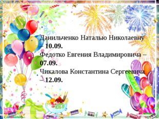 Данильченко Наталью Николаевну – 10.09. Федотко Евгения Владимировича – 07.09