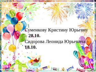Суменкову Кристину Юрьевну – 28.10. Сидорова Леонида Юрьевича – 18.10.