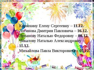 Кирюхину Елену Сергеевну – 11.12. Логинова Дмитрия Павловича – 16.12. Лупанов