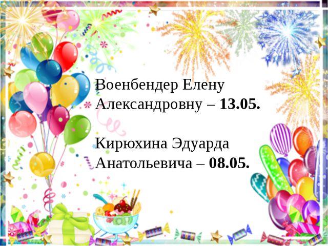 Военбендер Елену Александровну – 13.05. Кирюхина Эдуарда Анатольевича – 08.05.
