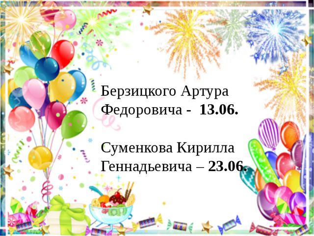 Берзицкого Артура Федоровича - 13.06. Суменкова Кирилла Геннадьевича – 23.06.