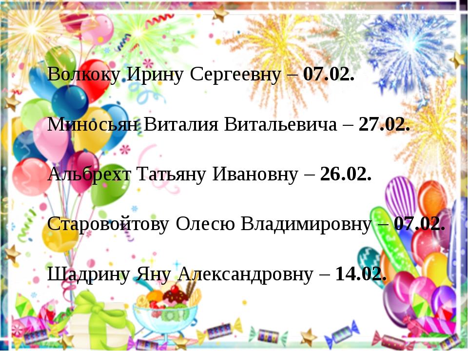 Волкоку Ирину Сергеевну – 07.02. Миносьян Виталия Витальевича – 27.02. Альбре...