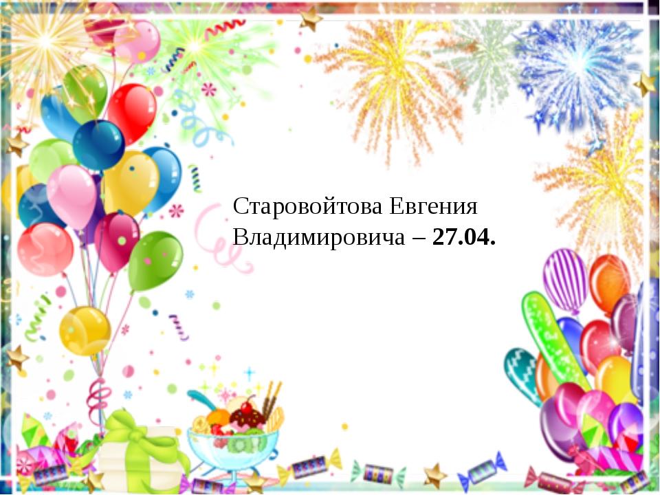 Старовойтова Евгения Владимировича – 27.04.