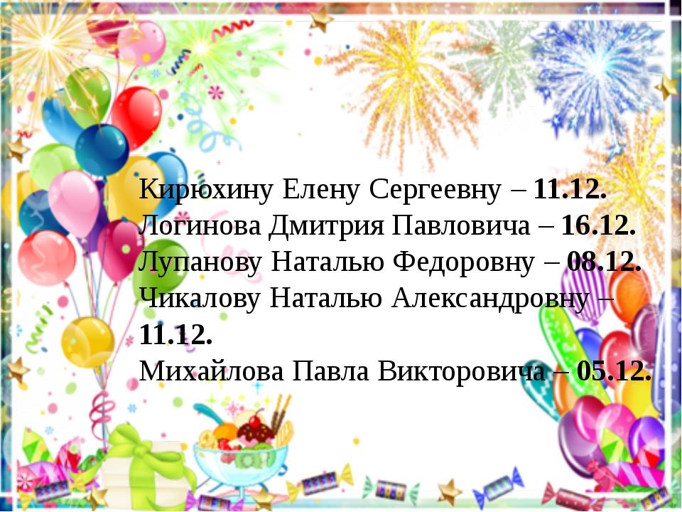 Кирюхину Елену Сергеевну – 11.12. Логинова Дмитрия Павловича – 16.12. Лупанов...