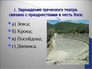 1. Зарождение греческого театра связано с празднествами в честь бога: а) Зевс