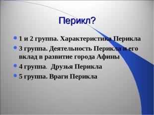 Перикл? 1 и 2 группа. Характеристика Перикла 3 группа. Деятельность Перикла и