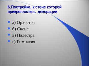 6.Постройка, к стене которой прикреплялись декорации: а) Орхестра б) Скене в)