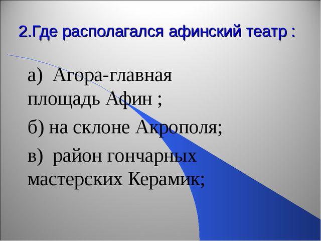2.Где располагался афинский театр : а) Агора-главная площадь Афин ; б) на ск...