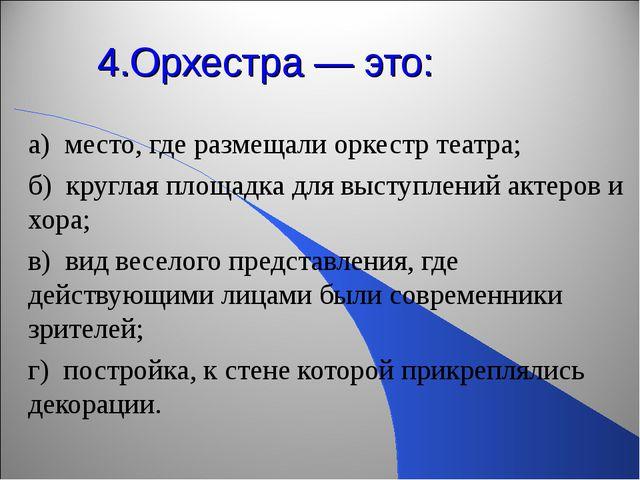4.Орхестра — это: а) место, где размещали оркестр театра; б) круглая площадка...