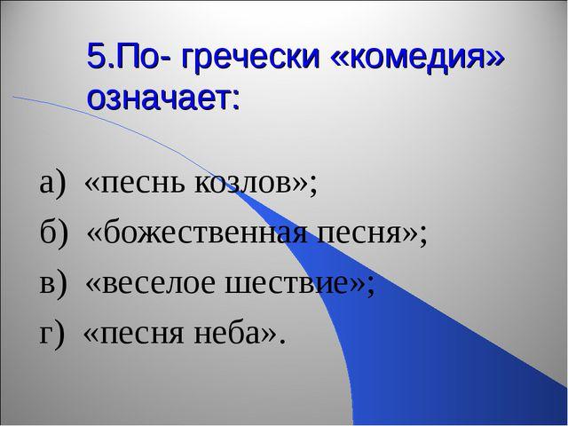 5.По- гречески «комедия» означает: а) «песнь козлов»; б) «божественная песня»...