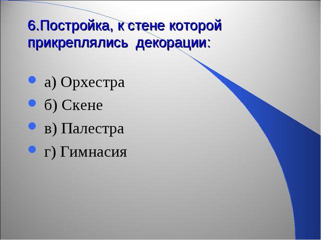 6.Постройка, к стене которой прикреплялись декорации: а) Орхестра б) Скене в)...