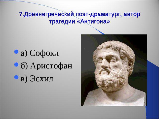 7.Древнегреческий поэт-драматург, автор трагедии «Антигона» а) Софокл б) Арис...