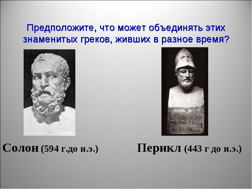 Предположите, что может объединять этих знаменитых греков, живших в разное вр...