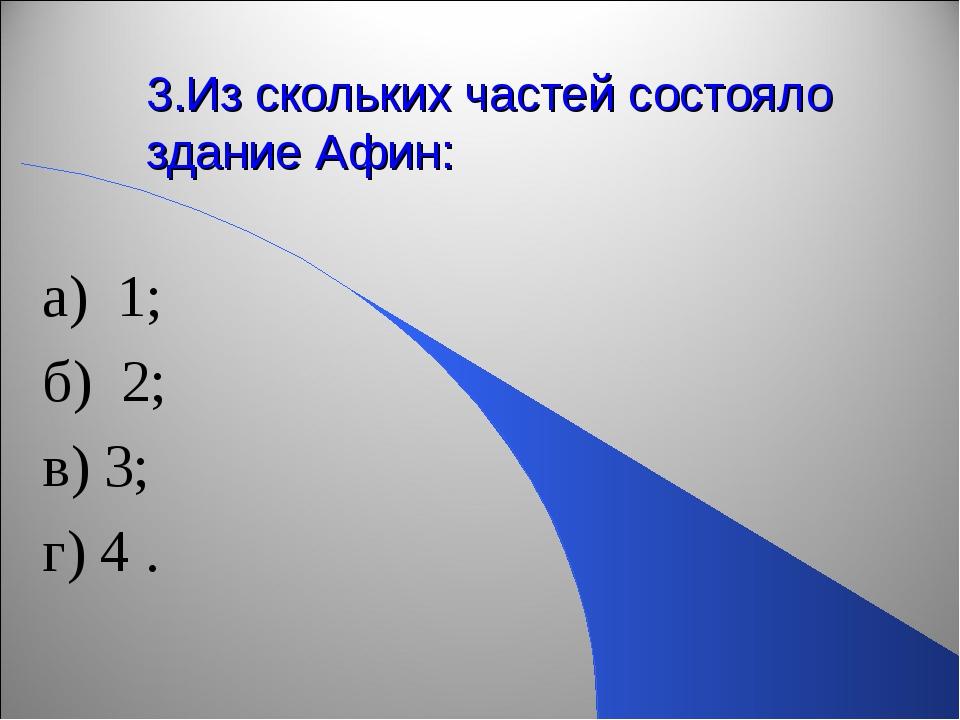 3.Из скольких частей состояло здание Афин: а) 1; б) 2; в) 3; г) 4 .