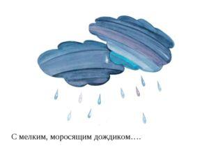 С мелким, моросящим дождиком….