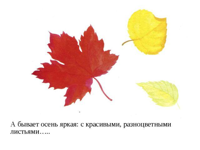 А бывает осень яркая: с красивыми, разноцветными листьями…..