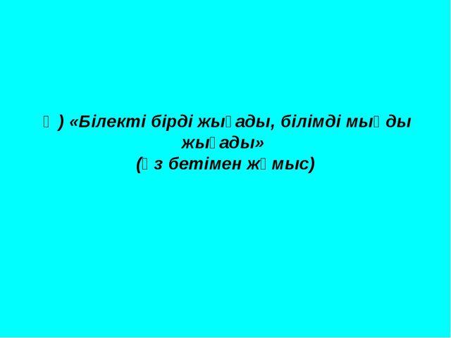 Ә) «Білекті бірді жығады, білімді мыңды жығады» (өз бетімен жұмыс)