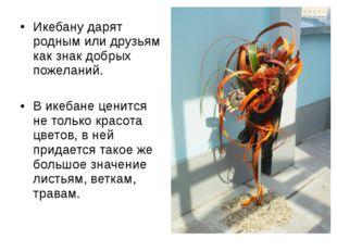 Икебану дарят родным или друзьям как знак добрых пожеланий. В икебане ценится