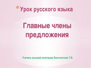 Учитель высшей категории Бессчетнова Т.В. Урок русского языка Главные члены п