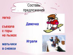 Составь предложения легко съехала с горы на лыжах мальчики в снежки Девочка И