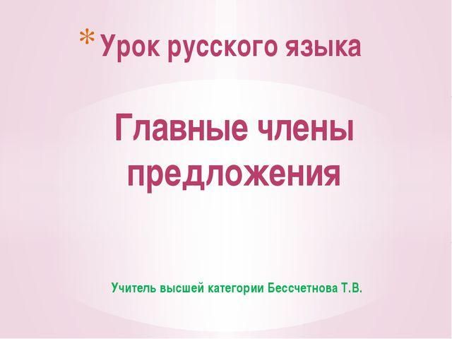 Учитель высшей категории Бессчетнова Т.В. Урок русского языка Главные члены п...