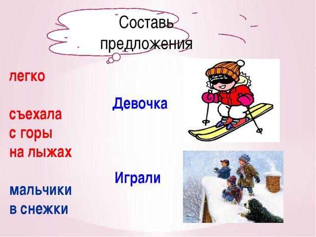 Составь предложения легко съехала с горы на лыжах мальчики в снежки Девочка И...
