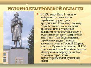 ИСТОРИЯ КЕМЕРОВСКОЙ ОБЛАСТИ В 1698 году Петр I, узнав о найденных у реки Кита