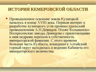 ИСТОРИЯ КЕМЕРОВСКОЙ ОБЛАСТИ Промышленное освоение земли Кузнецкой началось в