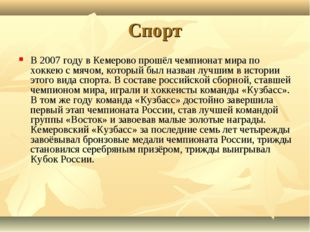 Спорт В 2007 году в Кемерово прошёл чемпионат мира по хоккею с мячом, который