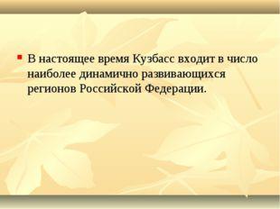 В настоящее время Кузбасс входит в число наиболее динамично развивающихся рег