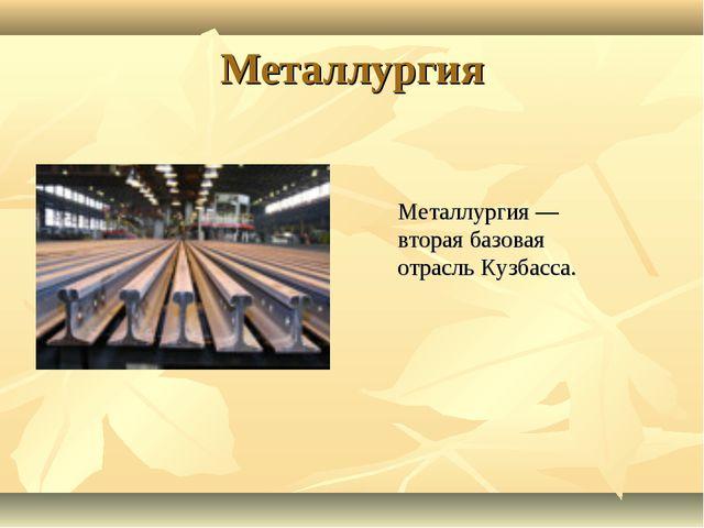 Металлургия Металлургия — вторая базовая отрасль Кузбасса.