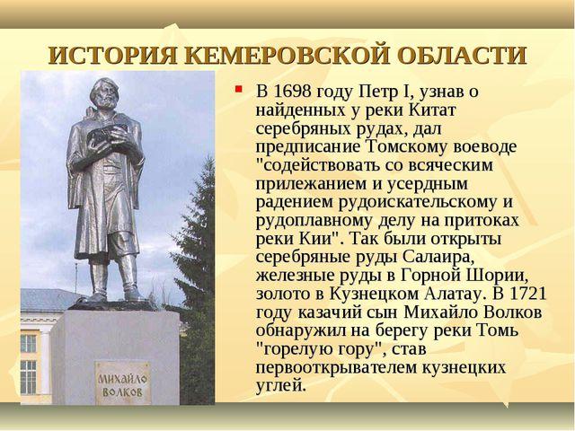ИСТОРИЯ КЕМЕРОВСКОЙ ОБЛАСТИ В 1698 году Петр I, узнав о найденных у реки Кита...