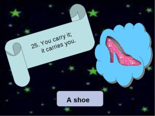 25. You carry it; it carries you.  A shoe