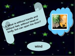 wind 5. What is without hands and without feet, without head or body, but ca