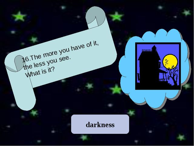 darkness 16.The more you have of it, the less you see. What is it?