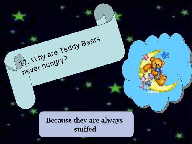 Because they are always stuffed. 17. Why are Teddy Bears never hungry?
